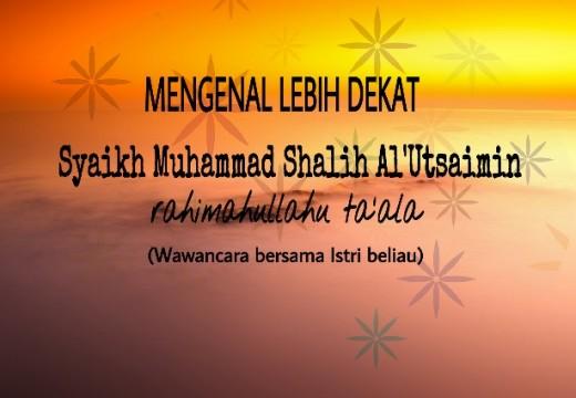 Mengenal Lebih Dekat Sosok Al Allaamah Syaikh Ibnu Utsaimin Rahimahullah (Wawancara Ekslusive dengan Istri Beliau)