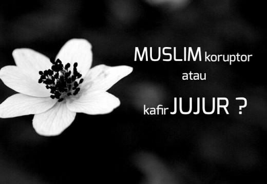Muslim Koruptor Lebih Baik Daripada Kafir Jujur